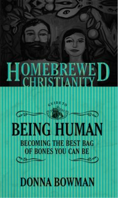 Homebrewed Christianity: The Homebrewed Christianity Guide to Being Human, Donna Bowman