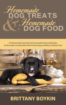 Homemade Dog Treats and Homemade Dog Food: 35 Homemade Dog Treats and Homemade Dog Food Recipes and Information to Keep Man's Best Friend Happy, Healthy, and Disease Free, Brittany Boykin