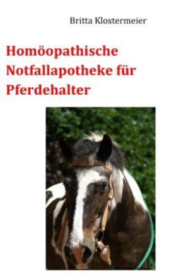 Homöopathische Notfallapotheke für Pferdehalter, Britta Klostermeier