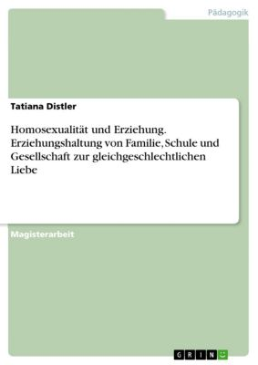 Homosexualität und Erziehung. Erziehungshaltung von Familie, Schule und Gesellschaft zur gleichgeschlechtlichen Liebe, Tatiana Distler