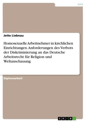 Homosexuelle Arbeitnehmer in kirchlichen Einrichtungen. Anforderungen des Verbots der Diskriminierung an das Deutsche Arbeitsrecht für Religion und Weltanschauung, Jette Liebnau