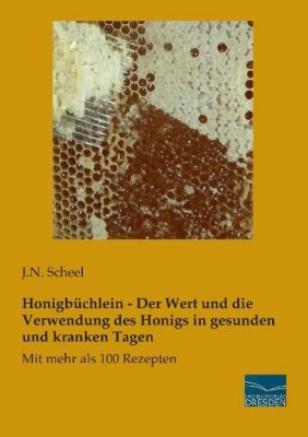 Honigbüchlein - Der Wert und die Verwendung des Honigs in gesunden und kranken Tagen - J. N. Scheel |