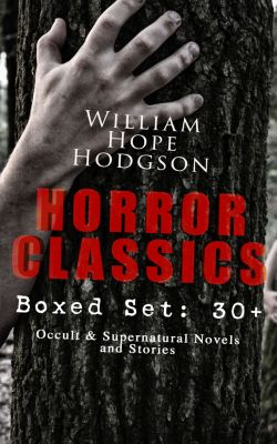 HORROR CLASSICS - Boxed Set: 30+ Occult & Supernatural Novels and Stories, William Hope Hodgson