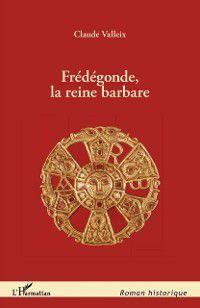 Hors-collection: Fredegonde, la reine barbare, Claude Valleix