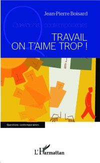 Hors-collection: Travail on t'aime trop !, Jean-Pierre Boisard