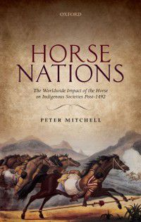 Horse Nations: The Worldwide Impact of the Horse on Indigenous Societies Post-1492, Peter Mitchell