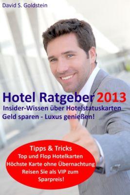 Hotel Ratgeber 2013. Insider-Wissen über Hotelstatuskarten. Geld sparen - Luxus genießen!, David S. Goldstein