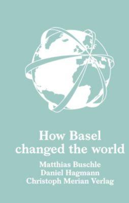 How Basel changed the world, Daniel Hagmann, Matthias Buschle