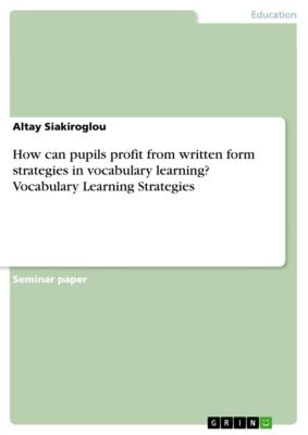 How can pupils profit from written form strategies in vocabulary learning? Vocabulary Learning Strategies, Altay Siakiroglou