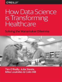 How Data Science Is Transforming Health Care, Tim O'Reilly, Mike Loukides, Julie Steele, Colin Hill