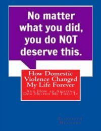 How Domestic Violence Changed My Life Forever: And How an Amazing Dog Helped Me Thru It, Elizabeth Meadows
