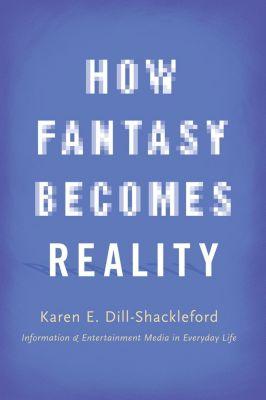 How Fantasy Becomes Reality, Karen E. Dill-Shackleford