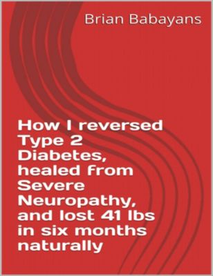 How I reversed Type 2 Diabetes, healed from severe neuropathy and lost 41 lbs in six months naturally, Brian Babayans