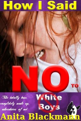 How I Said No to White Boys: The Totally True, Completely Made-Up Adventures of Me!, Anita Blackmann