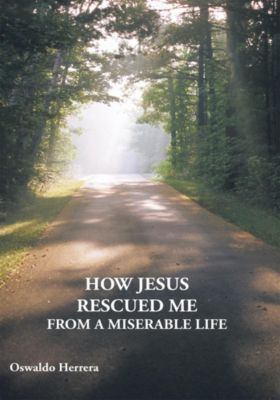How Jesus Rescued Me from a Miserable Life, Oswaldo Herrera
