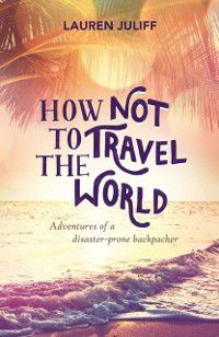 How Not to Travel the World, Lauren Juliff