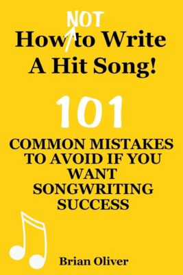 """How [Not] To Write A Hit Song! - 101 Common Mistakes To Avoid If You Want Songwriting Success"", Brian Oliver"