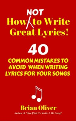 How [Not] To Write Great Lyrics! - 40 Common Mistakes to Avoid When Writing Lyrics For Your Songs, Brian Oliver