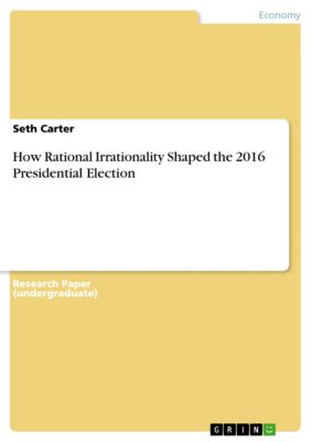 How Rational Irrationality Shaped the 2016 Presidential Election, Seth Carter