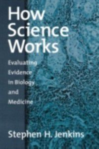 How Science Works: Evaluating Evidence in Biology and Medicine, Stephen H. Jenkins