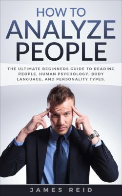 How to Analyze People: The Ultimate Beginners Guide to Reading People, Human Psychology, Body Language & Personality Types, James Reid