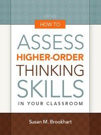 How to Assess Higher-Order Thinking Skills in Your Classroom, Susan M. Brookhart