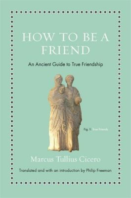 How to Be a Friend - An Ancient Guide to True Friendship, Marcus Cicero, Philip Freeman