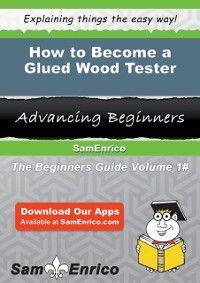 How to Become a Glued Wood Tester, Sam Enrico, Shanae Styles