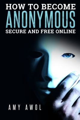 How to Become Anonymous, Secure and Free Online, Amy Awol