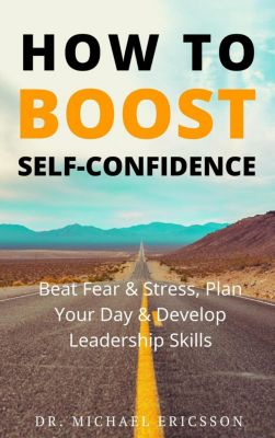 How to Boost Self-Confidence: Beat Fear & Stress, Plan Your Day & Develop Leadership Skills, Dr. Michael Ericsson