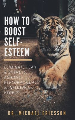 How to Boost Self-Esteem:  Eliminate Fear & Shyness, Achieve Personal Goals & Influence People, Dr. Michael Ericsson