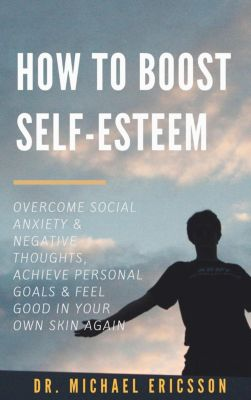 How to Boost Self-Esteem: Overcome Social Anxiety & Negative Thoughts, Achieve Personal Goals & Feel Good in Your Own Skin Again, Dr. Michael Ericsson