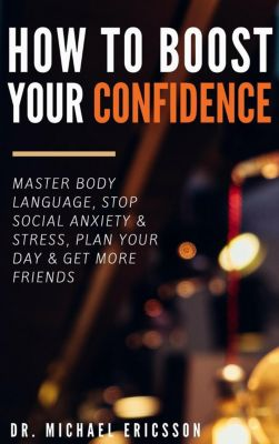 How to Boost Your Self-Confidence: Master Body Language, Stop Social Anxiety & Stress, Plan Your Day & Get More Friends, Dr. Michael Ericsson