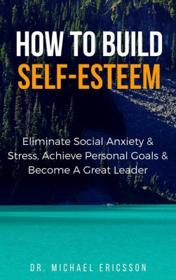 How to Build Self-Esteem: Eliminate Social Anxiety & Stress, Achieve Personal Goals & Become a Great Leader, Dr. Michael Ericsson