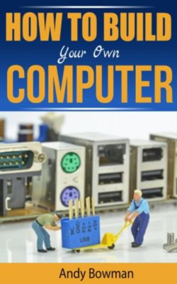 How To Build Your Own Computer, Andy Bowman