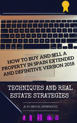 How to buy and sell a property in Spain.  Extended and definitive version 2018, Juan Miguel Dominguez