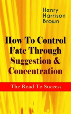 How To Control Fate Through Suggestion & Concentration: The Road To Success, Henry Harrison Brown