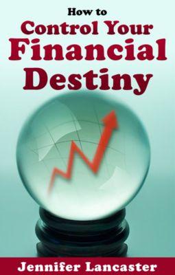 How to Control Your Financial Destiny, Jennifer Lancaster