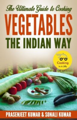 How To Cook Everything In A Jiffy: The Ultimate Guide to Cooking Vegetables the Indian Way (How To Cook Everything In A Jiffy, #9), Prasenjeet Kumar, Sonali Kumar