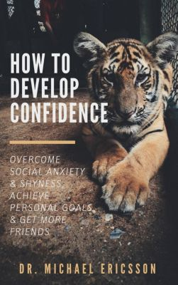 How to Develop Confidence: Overcome Social Anxiety & Shyness, Achieve Personal Goals & Get More Friends, Dr. Michael Ericsson