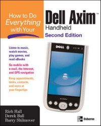How to Do Everything with Your Dell Axim Handheld, Second Edition, Barry Shilmover, Rich Hall, Derek Ball