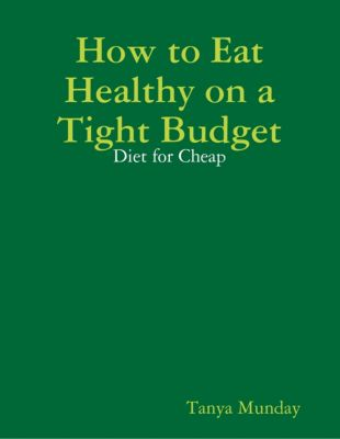 How to Eat Healthy on a Tight Budget: Diet for Cheap, Tanya Munday