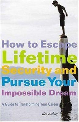 How to Escape Lifetime Security and Pursue Your Impossible Dream, Kenneth Atchity