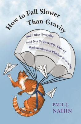 How to Fall Slower Than Gravity - And Other Everyday (and Not So Everyday) Uses of Mathematics and Physical Reasoning, Paul Nahin