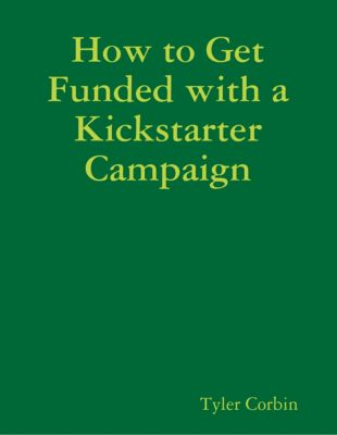 How to Get Funded with a Kickstarter Campaign, Tyler Corbin