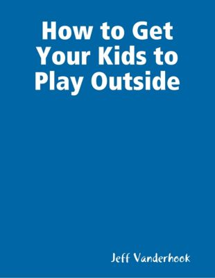 How to Get Your Kids to Play Outside, Jeff Vanderhook