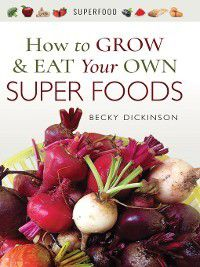 How to Grow and Eat Your Own Superfoods, Becky Dickinson