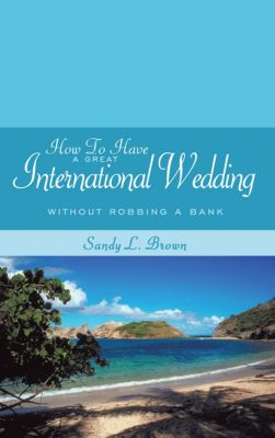 How to Have a Great International Wedding, Sandy L. Brown