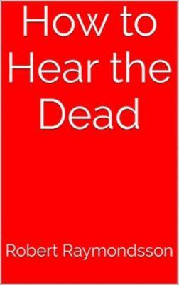 How to Hear the Dead, Robert Raymondsson