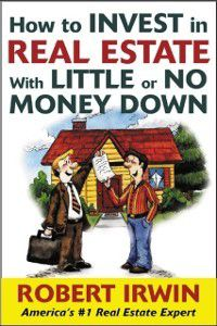 How to Invest in Real Estate With Little or No Money Down, Robert Irwin